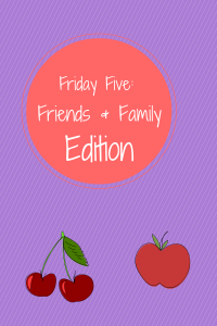 Friday Five: Friends & Family Edition