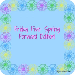 Friday Five Spring Forward!