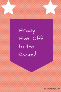 Friday Five: Off to the Races!
