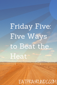 Friday Five: Five Ways to Beat the Heat