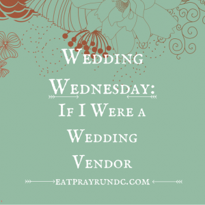 Wedding Wednesday: If I were a wedding vendor…