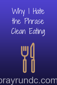 Why I Hate the Phrase Clean Eating
