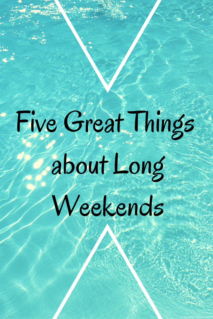 great things about long weekends